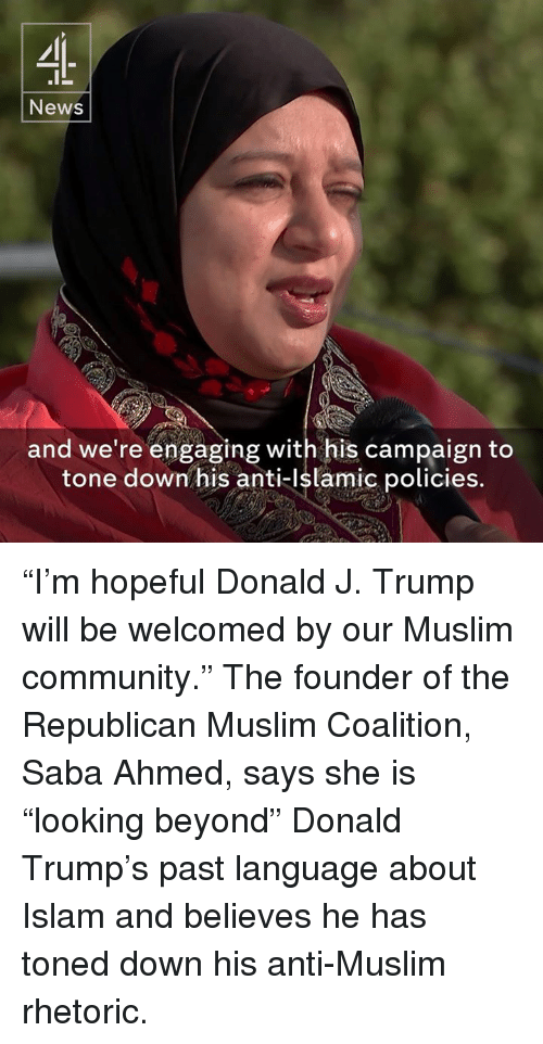 "Anti Islam: News  and we're engaging with his campaign to  tone down his anti-Islamic policies. ""I'm hopeful Donald J. Trump will be welcomed by our Muslim community.""  The founder of the Republican Muslim Coalition, Saba Ahmed, says she is ""looking beyond"" Donald Trump's past language about Islam and believes he has toned down his anti-Muslim rhetoric."
