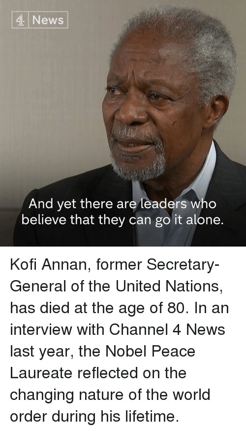 Being Alone, Memes, and News: News  And yet there are leaders who  believe that they can go it alone. Kofi Annan, former Secretary-General of the United Nations, has died at the age of 80.  In an interview with Channel 4 News last year, the Nobel Peace Laureate reflected on the changing nature of the world order during his lifetime.