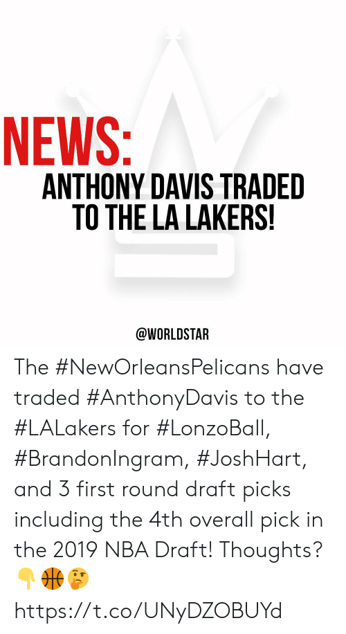 Los Angeles Lakers, Nba, and News: NEWS:  ANTHONY DAVIS TRADED  TO THE LA LAKERS!  @WORLDSTAR The #NewOrleansPelicans have traded #AnthonyDavis to the #LALakers for #LonzoBall, #BrandonIngram, #JoshHart, and 3 first round draft picks including the 4th overall pick in the 2019 NBA Draft! Thoughts? 👇🏀🤔 https://t.co/UNyDZOBUYd
