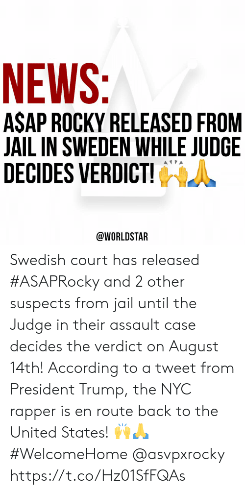 Jail, News, and Rocky: NEWS:  ASAP ROCKY RELEASED FROM  JAIL IN SWEDEN WHILE JUDGE  DECIDES VERDICT!  @WORLDSTAR Swedish court has released #ASAPRocky and 2 other suspects from jail until the Judge in their assault case decides the verdict on August 14th! According to a tweet from President Trump, the NYC rapper is en route back to the United States! 🙌🙏 #WelcomeHome @asvpxrocky https://t.co/Hz01SfFQAs