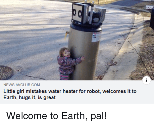 News, Earth, and Girl: NEWS AVCLUB.COM  Little girl mistakes water heater for robot, welcomes it to  Earth, hugs it, is great Welcome to Earth, pal!