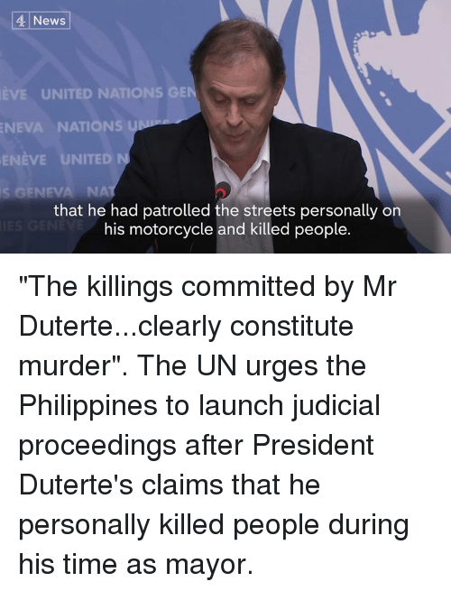 "Duterte: News  EVE UNITED NATIONS GE  NEVA NATIONS  ENEVE UNITED  s GENEVA NA  that he had patrolled the streets personally on  his motorcycle and killed people. ""The killings committed by Mr Duterte...clearly constitute murder"".  The UN urges the Philippines to launch judicial proceedings after President Duterte's claims that he personally killed people during his time as mayor."