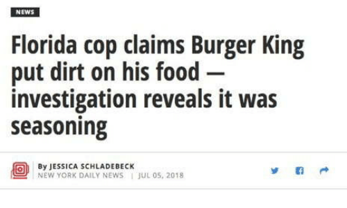 Burger King, Food, and New York: NEWS  Florida cop claims Burger King  put dirt on his food-  investigation reveals it was  seasoning  By JESSICA SCHLADEBECK  NEW YORK DAILY NEWS JUL 05, 2018