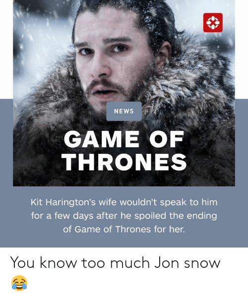 Game of Thrones, Memes, and News: NEWS  GAME OF  THRONES  Kit Harington's wife wouldn't speak to him  for a few days after he spoiled the ending  of Game of Thrones for her. You know too much Jon snow 😂