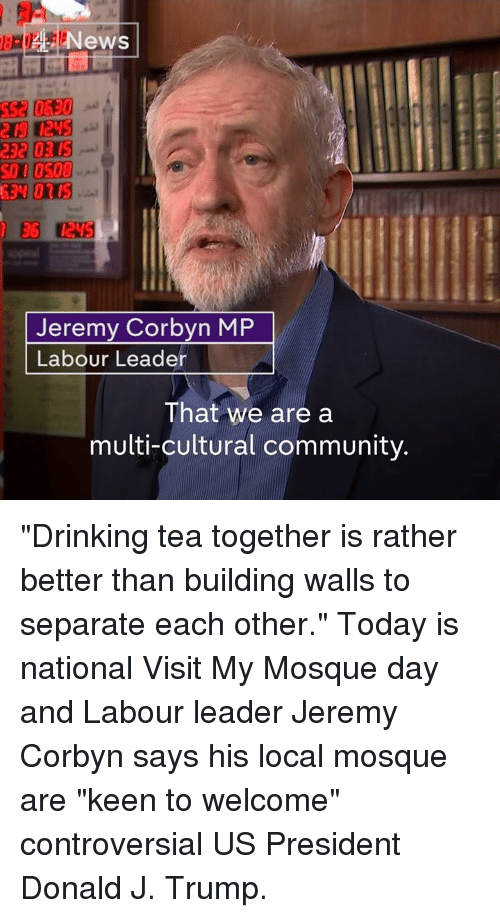 "Memes, Keen, and Controversial: News  GEN 010S  EG  Jeremy Corbyn MP  Labour Leader  That we are a  multi-cultural community. ""Drinking tea together is rather better than building walls to separate each other.""  Today is national Visit My Mosque day and Labour leader Jeremy Corbyn says his local mosque are ""keen to welcome"" controversial US President Donald J. Trump."
