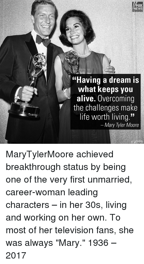 """Overcomed: NEWS  """"Having a dream is  what keeps you  alive. Overcoming  the challenges make  life worth living.""""  Mary Tyler Moore  AP mages MaryTylerMoore achieved breakthrough status by being one of the very first unmarried, career-woman leading characters – in her 30s, living and working on her own. To most of her television fans, she was always """"Mary."""" 1936 – 2017"""