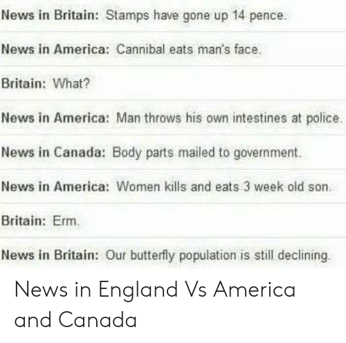 England: News in Britain: Stamps have gone up 14 pence.  News in America: Cannibal eats man's face.  Britain: What?  News in America: Man throws his own intestines at police.  News in Canada: Body parts mailed to government.  News in America: Women kills and eats 3 week old son.  Britain: Erm.  News in Britain: Our butterfly population is still declining News in England Vs America and Canada