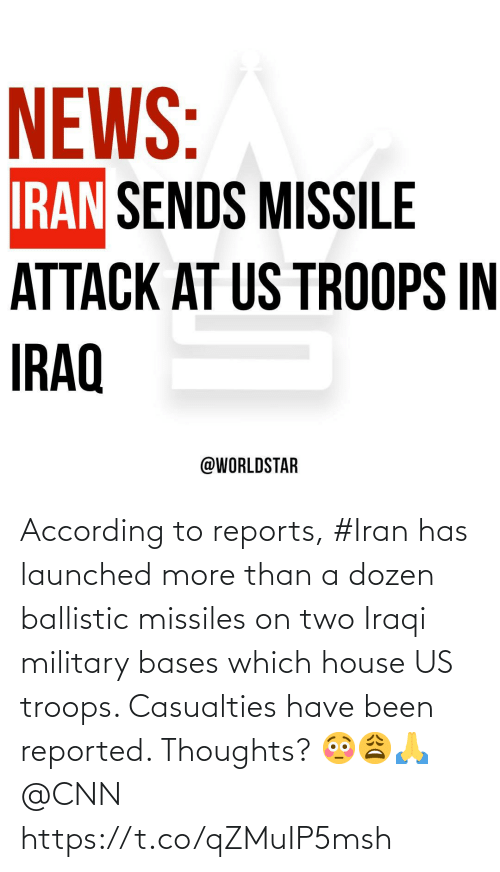 According To: NEWS:  IRAN SENDS MISSILE  ATTACK AT US TROOPS IN  IRAQ  @WORLDSTAR According to reports, #Iran has launched more than a dozen ballistic missiles on two Iraqi military bases which house US troops. Casualties have been reported. Thoughts? 😳😩🙏 @CNN https://t.co/qZMuIP5msh