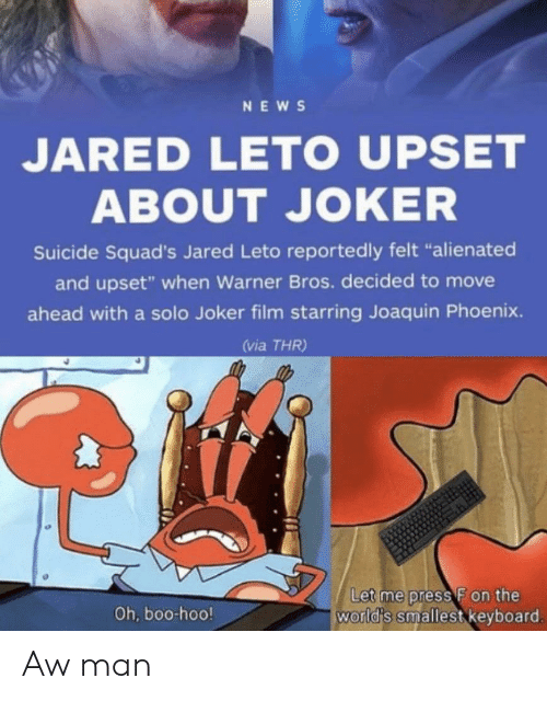 "Jared: NEWS  JARED LETO UPSET  ABOUT JOKER  Suicide Squad's Jared Leto reportedly felt ""alienated  and upset"" when Warner Bros. decided to move  ahead with a solo Joker film starring Joaquin Phoenix.  (via THR)  Let me press F on the  world's smallest keyboard.  Oh, boo-hoo! Aw man"