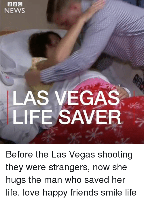 life saver: NEWS  LAS VEGAS  LIFE SAVER Before the Las Vegas shooting they were strangers, now she hugs the man who saved her life. love happy friends smile life