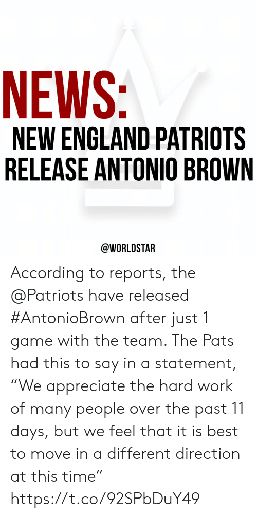 "England, New England Patriots, and News: NEWS:  NEW ENGLAND PATRIOTS  RELEASE ANTONIO BROWN  @WORLDSTAR According to reports, the @Patriots have released #AntonioBrown after just 1 game with the team. The Pats had this to say in a statement, ""We appreciate the hard work of many people over the past 11 days, but we feel that it is best to move in a different direction at this time"" https://t.co/92SPbDuY49"