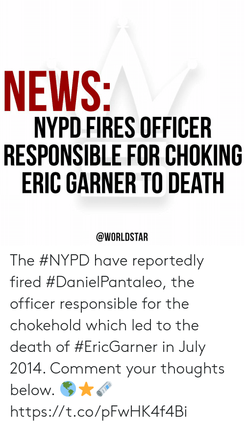 Reportedly: NEWS:  NYPD FIRES OFFICER  RESPONSIBLE FOR CHOKING  ERIC GARNER TO DEATH  @WORLDSTAR The #NYPD have reportedly fired #DanielPantaleo, the officer responsible for the chokehold which led to the death of #EricGarner in July 2014. Comment your thoughts below. 🌎⭐️🗞 https://t.co/pFwHK4f4Bi