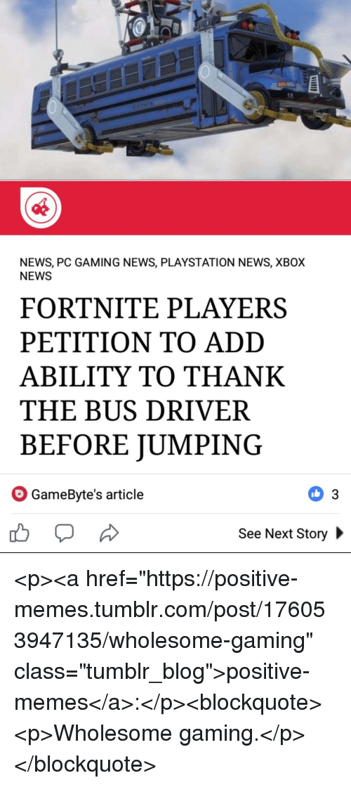 "Memes, News, and PlayStation: NEWS, PC GAMING NEWS, PLAYSTATION NEWS, XBOX  NEWS  FORTNITE PLAYERS  PETITION TO ADD  ABILITY TO THANK  THE BUS DRIVER  BEFORE JUMPING  GameByte's article  See Next Story <p><a href=""https://positive-memes.tumblr.com/post/176053947135/wholesome-gaming"" class=""tumblr_blog"">positive-memes</a>:</p><blockquote><p>Wholesome gaming.</p></blockquote>"