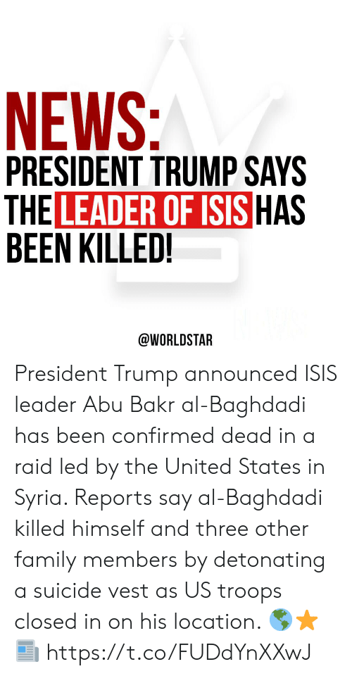 In On: NEWS:  PRESIDENT TRUMP SAYS  THE LEADER OF ISIS HAS  BEEN KILLED!  @WORLDSTAR President Trump announced ISIS leader Abu Bakr al-Baghdadi has been confirmed dead in a raid led by the United States in Syria. Reports say al-Baghdadi killed himself and three other family members by detonating a suicide vest as US troops closed in on his location.  🌎⭐️📰 https://t.co/FUDdYnXXwJ