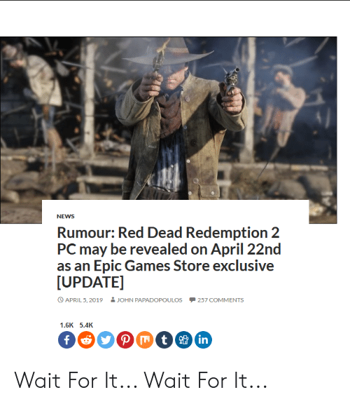 News, Games, and April: NEWS  Rumour: Red Dead Redemption 2  PC may be revealed on April 22nd  as an Epic Games Store exclusive  [UPDATE]  APRIL 5, 2019  JOHN PAPADOPOULOS  -257 COMMENTS  1.6K 5.4K  in Wait For It... Wait For It...