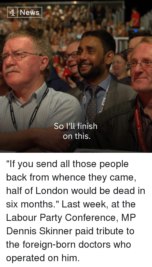 """Memes, News, and Party: News  So I'll finish  on this. """"If you send all those people back from whence they came, half of London would be dead in six months.""""  Last week, at the Labour Party Conference, MP Dennis Skinner paid tribute to the foreign-born doctors who operated on him."""