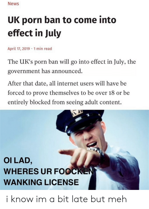 meh: News  UK porn ban to come into  effect in July  April 17, 2019 1 min read  The UK's porn ban will go into effect in July, the  government has announced  After that date, all internet users will have be  forced to prove themselves to be over 18 or be  entirely blocked from seeing adult content.  OI LAD,  WHERES UR FOOCKEN  WANKING LICENSE i know im a bit late but meh