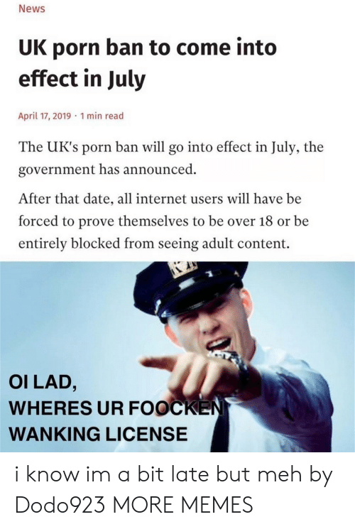 meh: News  UK porn ban to come into  effect in July  April 17, 2019 1 min read  The UK's porn ban will go into effect in July, the  government has announced  After that date, all internet users will have be  forced to prove themselves to be over 18 or be  entirely blocked from seeing adult content.  OI LAD,  WHERES UR FOOCKEN  WANKING LICENSE i know im a bit late but meh by Dodo923 MORE MEMES