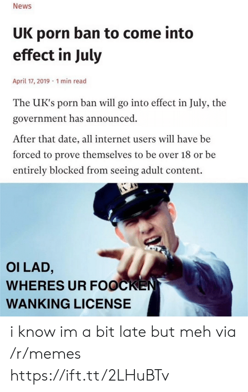 meh: News  UK porn ban to come into  effect in July  April 17, 2019 1 min read  The UK's porn ban will go into effect in July, the  government has announced  After that date, all internet users will have be  forced to prove themselves to be over 18 or be  entirely blocked from seeing adult content.  OI LAD,  WHERES UR FOOCKEN  WANKING LICENSE i know im a bit late but meh via /r/memes https://ift.tt/2LHuBTv