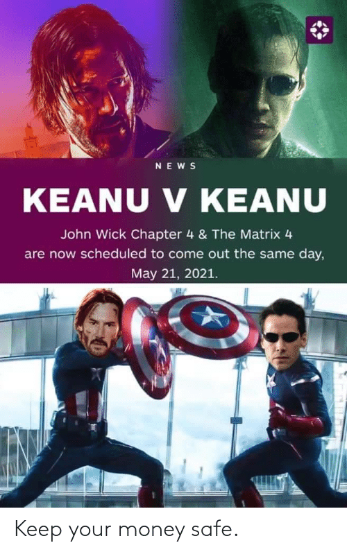 john wick: NEWS  V KEANU  KEANU V KEANU  John Wick Chapter 4 & The Matrix 4  are now scheduled to come out the same day,  May 21, 2021. Keep your money safe.