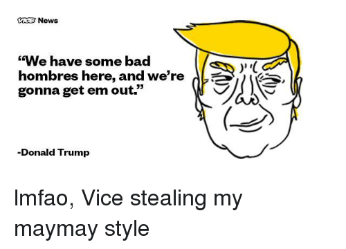 """Bad, Donald Trump, and News: News  """"We have some bad  hombres here, and we're  gonna get em out.""""  -Donald Trump  V lmfao, Vice stealing my maymay style"""