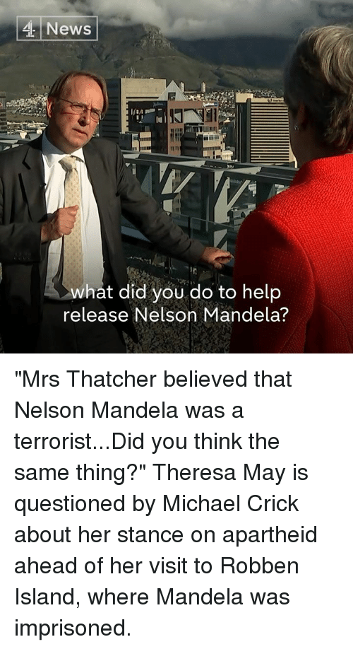"""robben: News  what did you do to help  release Nelson Mandela? """"Mrs Thatcher believed that Nelson Mandela was a terrorist...Did you think the same thing?""""  Theresa May is questioned by Michael Crick about her stance on apartheid ahead of her visit to Robben Island, where Mandela was imprisoned."""