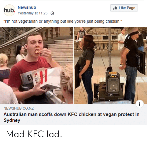 """Kfc, Protest, and Vegan: Newshub  hub.  t Like Page  Yesterday at 11:25  """"I'm not vegetarian or anything but like you're just being childish.""""  EV  NEWSHUB.CO.NZ  Australian man scoffs down KFC chicken at vegan protest in  Sydney  ৯ Mad KFC lad."""