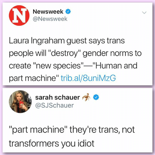 """norms: Newsweek  @Newsweek  Laura Ingraham guest says trans  people will """"destroy"""" gender norms to  create """"new species"""" Human and  part machine"""" trib.al/8uniMzG  sarah schauer *  @SJSchauer  """"part machine"""" they're trans, not  transformers you idiot"""