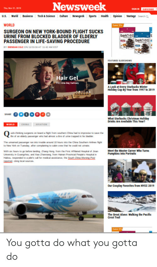 Zhang: Newsweek  Thu Nav 21, 2019  SIGN IN  susscaSE  Tech&Saience Culture Newsgeek Sports Health Opinion Vantage Srch Q  World  Business  U.S.  WORLD  Save  SURGEON ON NEW YORK-BOUND FLIGHT SUCKS  URINE FROM BLOCKED BLADDER OF ELDERLY  PASSENGER IN LIFE-SAVING PROCEDURE  barkTHNS  barkTHINS  BY BRENDAN COLE ON 11/21/19 AT 11 42 AM EST  FEATURED SLIBESHDWS  Hair Gel  AE Ora-Dy Calary  A Logk at Every Starbucks winter  Holiday Cup By Year from 1997 to 2019  SHARE  what Starbucks Christmas Holidey  Drinks Are Availabile This Year?  CHINA  иORLD  AVIATION  uick-thinking surgeas an board a flight fram southam China had to improvie to sve the  e an ly pacngr who had amt a tre of uine trappad in his bladder  The umamad pcngr nan into traule round 10 hours into the China Sauthem Airines fight  to Nw ark an Tunday, after camplaining to cabin cnw the he coud nt urinate  wth six haurs to go bfare landing Zhang Hang fram the Finst Affied Hptal of n  Univrity in Gunghou and Zhaang fram Hainan Provincial Papl's Hipitl in  Hakau nspanded to a plat's cal for madical aoitance the Sath China Maming Pas  Meet the Master Carver Who Turns  Pumpkins Into Partraits  npartad cing local sourc  Our Cosplay Favorites from NYCC 2019  787  The Great Alone: Walking the Pacific  Crest Trail  Sae You gotta do what you gotta do