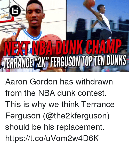 Dunk, Memes, and Nba: NEXT NBAIDUNK CHAMP  USINTGOPTENDUWKS Aaron Gordon has withdrawn from the NBA dunk contest.   This is why we think Terrance Ferguson (@the2kferguson) should be his replacement. https://t.co/uVom2w4D6K