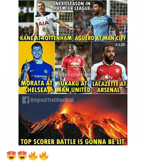 tyree: NEXT SEASON IN  PREMIER LEAGUE:  AIA  KANEAT TOTTENHAM AGUERO AT MAN CITY  #AZAR  BalT  MORATA AT LUKAKU AT LACAZETTE AT  CHELSEA MAN UNITED ARSENAL  ly  TYRE  OriginalTrollFoothal  TOP SCORER BATTLE IS GONNA BE LIT 😍😍🔥🔥