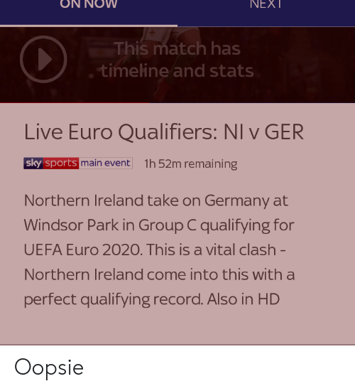 Qualifiers: NEXT  This match has  timeline and stats  Live Euro Qualifiers: NI v GER  sky sports main event  1h 52m remaining  Northern Ireland take on Germany at  Windsor Park in Group C qualifying for  UEFA Euro 2020. This is a vital clash -  Northern Ireland come into this with a  perfect qualifying record. Also in HD Oopsie