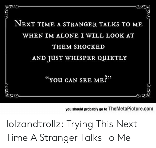 """sho: NEXT TIME A STRANGER TALKS TO ME  WHEN IM ALONE I WILL LOOK AT  THEM SHOСКED  AND JUST WHISPER QUIETLY  """"You cAN SEE ME?""""  you should probably go to TheMetaPicture.com lolzandtrollz:  Trying This Next Time A Stranger Talks To Me"""