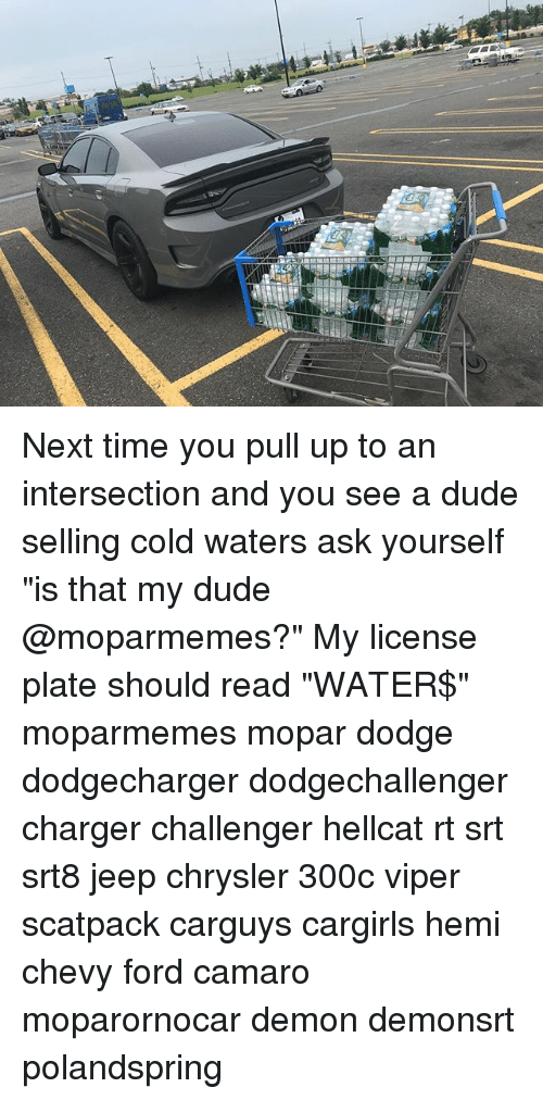 "Dude, Memes, and Camaro: Next time you pull up to an intersection and you see a dude selling cold waters ask yourself ""is that my dude @moparmemes?"" My license plate should read ""WATER$"" moparmemes mopar dodge dodgecharger dodgechallenger charger challenger hellcat rt srt srt8 jeep chrysler 300c viper scatpack carguys cargirls hemi chevy ford camaro moparornocar demon demonsrt polandspring"