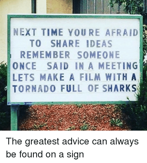 Advice, Sharks, and Time: NEXT TIME YOU RE AFRAID  TO SHARE IDEAS  REMEMBER SOMEONE  ONCE SAID IN A MEETING  LETS MAKE A FILM WITH A  TORNADO FULL OF SHARKS The greatest advice can always be found on a sign