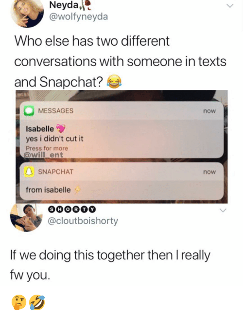 Memes, Snapchat, and Texts: Neyda,  @wolfyneyda  Who else has two different  conversations with someone in texts  and Snapchat?  MESSAGES  now  Isabelle  yes i didn't cut it  Press for more  @willent  SNAPCHAT  now  from isabelle  @cloutboishorty  If we doing this together then l really  fw you 🤔🤣