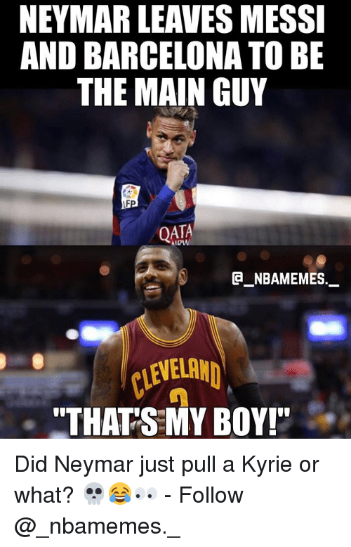 """the maine: NEYMAR LEAVES MESSI  AND BARCELONA TO BE  THE MAIN GUY  QATA  e_NBAMEMEs._  CLEVEL  """"THATS MY BOY! Did Neymar just pull a Kyrie or what? 💀😂👀 - Follow @_nbamemes._"""