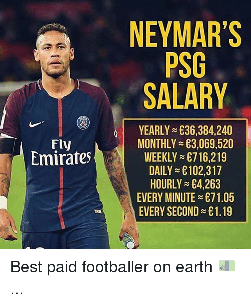 footballer: NEYMAR'S  PSG  SALARY  YEARLY 836,384,240  MONTHLYE3 069 520  WEEKLY 716,219  DAILY £102,317  HOURLY 4,263  EVERY MINUTE 71.05  EVERY SECOND £1.19  Fly  mirafes Best paid footballer on earth 💶 ...