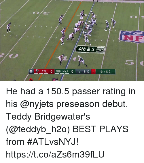 Memes, Best, and 🤖: NF  4th & 3  . ATL 0 @ NYJ 0 1ST 8:13 4 4TH & 3 He had a 150.5 passer rating in his @nyjets preseason debut.  Teddy Bridgewater's (@teddyb_h2o) BEST PLAYS from #ATLvsNYJ! https://t.co/aZs6m39fLU