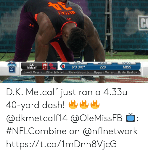 "Metcalf: NF  HEIGHT  WEIGHT  228  Nyqwan Murray  SCHOOL  MISS  Hunter Renfrow  D.Κ.  6'3 3/8""  Stanley Morgan Jr.  COMBINE  Metcalf34  verizon  Jakobi Meyers  Dillon Mitchell D.K. Metcalf just ran a 4.33u 40-yard dash! 🔥🔥🔥 @dkmetcalf14 @OleMissFB  📺: #NFLCombine on @nflnetwork https://t.co/1mDnh8VjcG"
