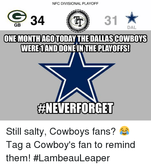 Dallas Cowboys, Memes, and Dallas Cowboys: NFC DIVISIONAL PLAYOFF  34  31  GB  DAL  ONE MONTHAGOTODAY THE DALLAS COWBOYS  WERE 1ANDOONEINTHE PLAYOFFS!  #NEVER FORGET Still salty, Cowboys fans? 😂   Tag a Cowboy's fan to remind them!  #LambeauLeaper