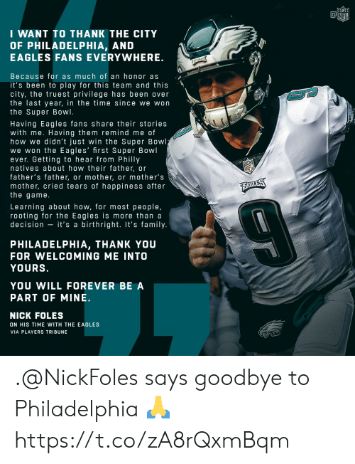 Philadelphia Eagles, Family, and Memes: NFI  I WANT TO THANK THE CITY  OF PHILADELPHIA, AND  EAGLES FANS EVERYWHERE  Because for as much of an honor as  it's been to play for this team and this  city, the truest privilege has been over  the last year, in the time since we won  the Super Bowl.  Having Eagles fans share their stories  with me. Having them remind me of  how we didn't just win the Super Bowl  we won the Eagles' first Super Bowl  ever. Getting to hear from Philly  natives about how their father, or  father's father, or mother, or mother's  mother, cried tears of happiness after  the game  Learning about how, for most people,  rooting for the Eagles is more than a  decision - it's a birthright. It's family  PHILADELPHIA, THANK YOU  FOR WELCOMING ME INTO  YOURS  YOU WILL FOREVER BE A  PART OF MINE.  NICK FOLES  ON HIS TIME WITH THE EAGLES  VIA PLAYERS TRIBUNE .@NickFoles says goodbye to Philadelphia 🙏 https://t.co/zA8rQxmBqm