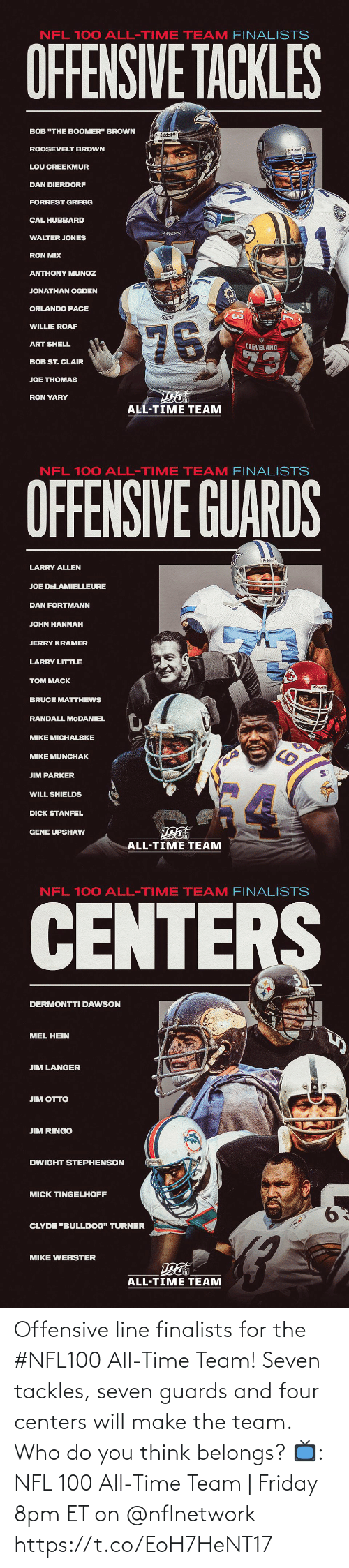 "All Time: NFL 100 ALL-TIME TEAM FINALISTS  OFFENSIVE TACKLES  BOB ""THE BOOMER"" BROWN  Riddel  ROOSEVELT BROWN  O Riddell  LOU CREEKMUR  DAN DIERDORF  FORREST GREGG  CAL HUBBARD  RAVENS  WALTER JONES  RON MIX  ANTHONY MUNOZ  Riddell  JONATHAN OGDEN  ORLANDO PACE  Rams  76  WILLIE ROAF  ART SHELL  CLEVELAND  73  BOB ST. CLAIR  JOE THOMAS  RON YARY  ALL-TIME TEAM   NFL 100 ALL-TIME TEAM FINALISTS  OFFENSIVE GUARDS  Riddel  LARRY ALLEN  JOE DELAMIELLEURE  DAN FORTMANN  JOHN HANNAH  JERRY KRAMER  LARRY LITTLE  TOM MACK  BRUCE MATTHEWS  RANDALL MCDANIEL  MIKE MICHALSKE  MIKE MUNCHAK  JIM PARKER  WILL SHIELDS  DICK STANFEL  GENE UPSHAW  ALL-TIME TEAM   NFL 100 ALL-TIME TEAM FINALISTS  CENTERS  DERMONTTI DAWSON  MEL HEIN  JIM LANGER  ЛM OТTO  JIM RINGO  DWIGHT STEPHENSON  MICK TINGELHOFF  9.  CLYDE ""BULLDOG"" TURNER  MIKE WEBSTER  ALL-TIME TEAM Offensive line finalists for the #NFL100 All-Time Team!  Seven tackles, seven guards and four centers will make the team. Who do you think belongs?  📺: NFL 100 All-Time Team 