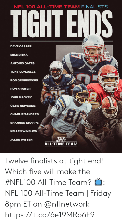 All Time: NFL 100 ALL-TIME TEAM FINALISTS  TIGHT ENDS  * PATRIOTS  DAVE CASPER  MIKE DITKA  ANTONIO GATES  PATRIOTS  TONY GONZALEZ  O Riddell  ROB GRONKOWSKI  RON KRAMER  LANGERS  JOHN MACKEY  OZZIE NEWSOME  CHARLIE SANDERS  SHANNON SHARPE  KELLEN WINSLOW  JASON WITTEN  ALL-TIME TEAM Twelve finalists at tight end!  Which five will make the #NFL100 All-Time Team?  📺: NFL 100 All-Time Team | Friday 8pm ET on @nflnetwork https://t.co/6e19MRo6F9