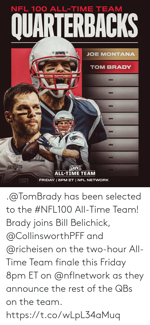 tom brady: NFL 100 ALL-TIME TEAM  QUARTERBACKS  * PATRIOTS  JOE MONTANA  TOM BRADY  PATRIOTS  ALL-TIME TEAM  FRIDAY | 8PM ET | NFL NETWORK .@TomBrady has been selected to the #NFL100 All-Time Team!  Brady joins Bill Belichick, @CollinsworthPFF and @richeisen on the two-hour All-Time Team finale this Friday 8pm ET on @nflnetwork as they announce the rest of the QBs on the team. https://t.co/wLpL34aMuq