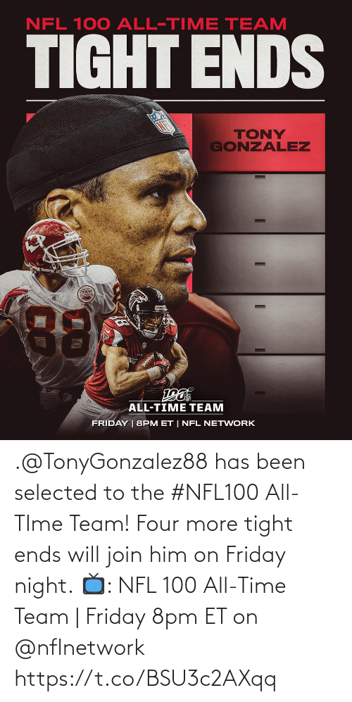All Time: NFL 100 ALL-TIME TEAM  TIGHT ENDS  TONY  GONZALEZ  88  ALL-TIME TEAM  FRIDAY | 8PM ET | NFL NETWORK .@TonyGonzalez88 has been selected to the #NFL100 All-TIme Team! Four more tight ends will join him on Friday night.  📺: NFL 100 All-Time Team | Friday 8pm ET on @nflnetwork https://t.co/BSU3c2AXqq
