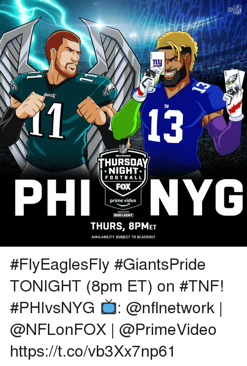 Memes, Nfl, and Video: NFL  11 13  NFL  THURSDAY  NIGHT  F O O T BAL L  FOX  prime video  PRESENTEO BY  THURS, 8PMET  AVAILABILITY SUBJECT TO BLACKOUT #FlyEaglesFly #GiantsPride TONIGHT (8pm ET) on #TNF! #PHIvsNYG  📺: @nflnetwork   @NFLonFOX   @PrimeVideo https://t.co/vb3Xx7np61