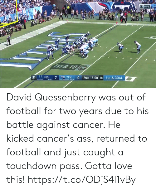 Ass, Football, and Love: NFL  1ST&10  STEN  O  11-01  IND  7  2ND 15:00 18  1ST & GOAL  10-1 David Quessenberry was out of football for two years due to his battle against cancer.   He kicked cancer's ass, returned to football and just caught a touchdown pass.   Gotta love this!  https://t.co/ODjS4l1vBy