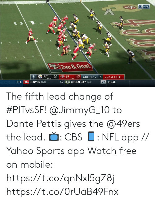 3 0: NFL  2ND &Goal  SF  PIT  20  (0-2)  17 4TH 1:19  2ND & GOAL  6  (2-0)  16 G GREEN BAY (3-0)  NFL  DENVER (0-3)  27  FINAL The fifth lead change of #PITvsSF!  @JimmyG_10 to Dante Pettis gives the @49ers the lead.   ?: CBS ?: NFL app // Yahoo Sports app Watch free on mobile: https://t.co/qnNxI5gZ8j https://t.co/0rUaB49Fnx