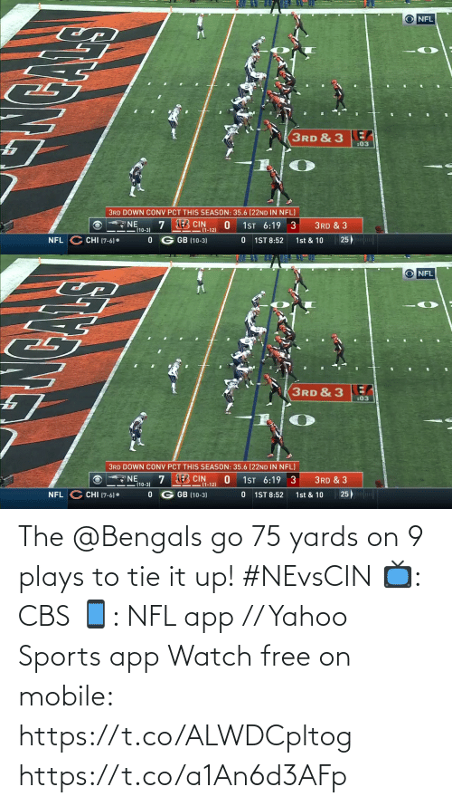Bengals: NFL  3RD & 3  :03  3RD DOWN CONV PCT THIS SEASON: 35.6 (22ND IN NFL)  7 B CIN  (1-12)  1ST 6:19 3  3RD & 3  (10-3)  25)  G GB (10-3)  CHI (7-6)•  1st & 10  NFL  1ST 8:52   NFL  3RD & 3  :03  3RD DOWN CONV PCT THIS SEASON: 35.6 (22ND IN NFL)  7 B CIN  (1-12)  NE  (10-3)  1ST 6:19  3  3RD & 3  25)  G GB (10-3)  1st & 10  CHI (7-6)•  NFL  1ST 8:52 The @Bengals go 75 yards on 9 plays to tie it up! #NEvsCIN   📺: CBS 📱: NFL app // Yahoo Sports app Watch free on mobile: https://t.co/ALWDCpltog https://t.co/a1An6d3AFp